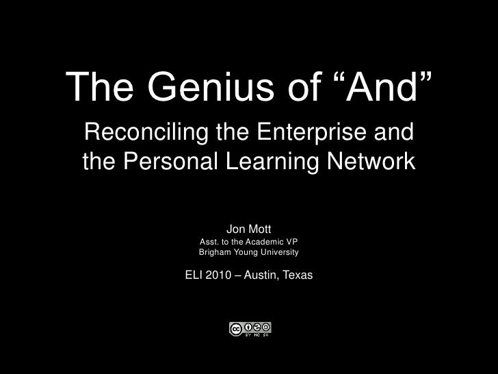 "The Genius of ""And""<br />Reconciling the Enterprise and<br />the Personal Learning Network<br />Jon Mott<br />Asst. to the..."