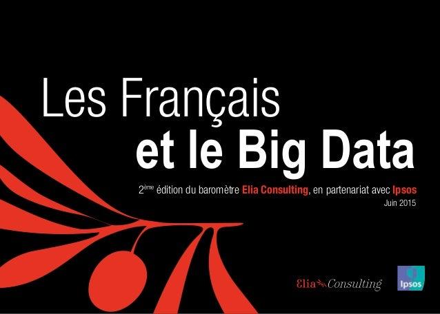 L E S F R A N Ç A I S E T L E B I G D ATA1 Les Français 2ème édition du baromètre Elia Consulting, en partenariat avec Ips...