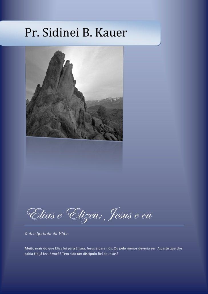 Pr. Sidinei B. KauerElias e Elizeu; Jesus e euO discipulado da Vida.Muito mais do que Elias foi para Elizeu, Jesus é para ...