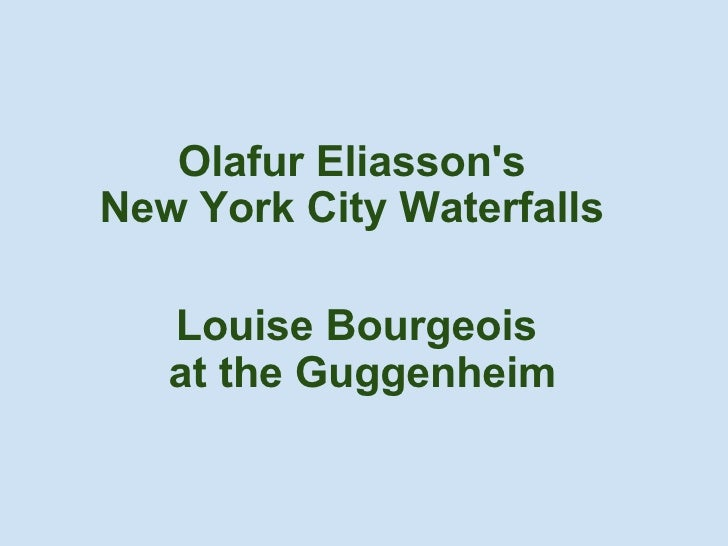 Olafur Eliasson's  New York City Waterfalls   Louise Bourgeois at the Guggenheim