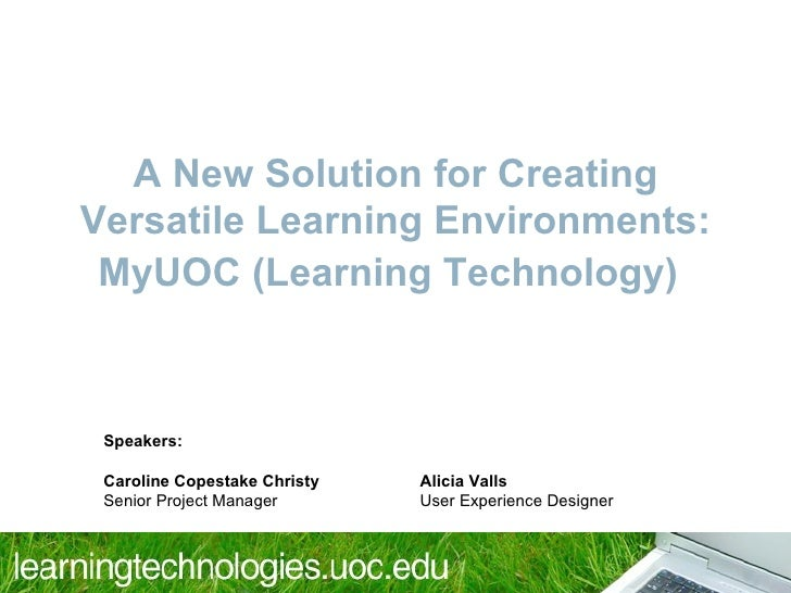 A New Solution for Creating Versatile Learning Environments: MyUOC (Learning Technology) ) Speakers:  Caroline Copestake C...
