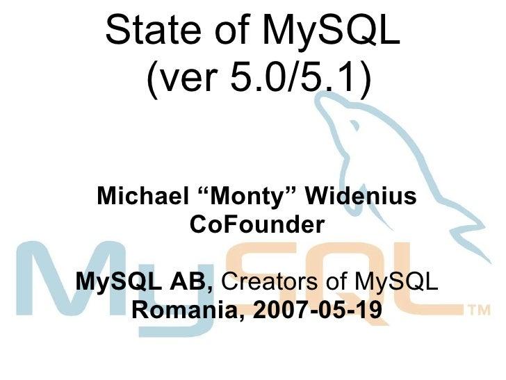 "State of MySQL    (ver 5.0/5.1) Michael ""Monty"" Widenius        CoFounderMySQL AB, Creators of MySQL   Romania, 2007-05-19"