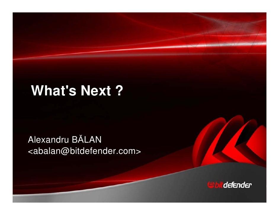 Whats Next ?Alexandru BĂLAN<abalan@bitdefender.com>