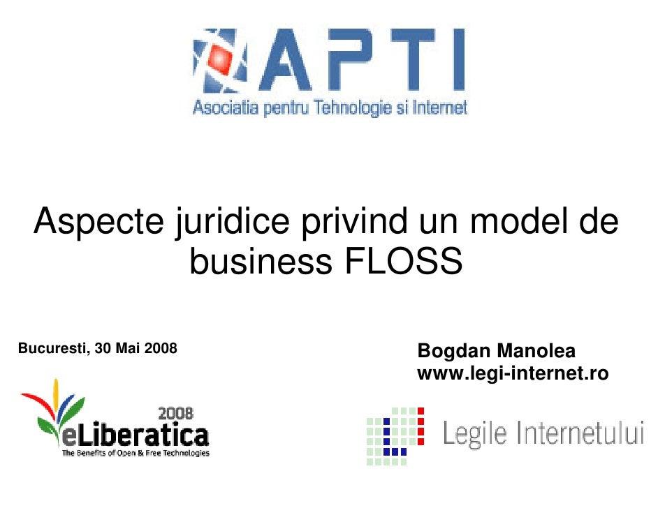Aspecte juridice privind un model de           business FLOSSBucuresti, 30 Mai 2008   Bogdan Manolea                      ...