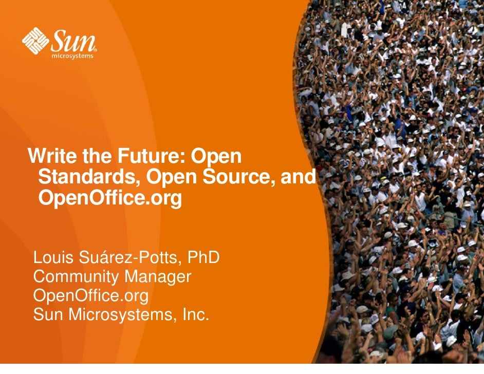 Write the Future: Open Standards, Open Source, and OpenOffice.orgLouis Suárez-Potts, PhDCommunity ManagerOpenOffice.orgSun...