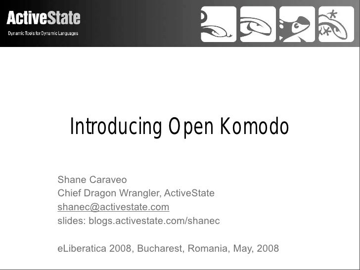 Introducing Open KomodoShane CaraveoChief Dragon Wrangler, ActiveStateshanec@activestate.comslides: blogs.activestate.com/...