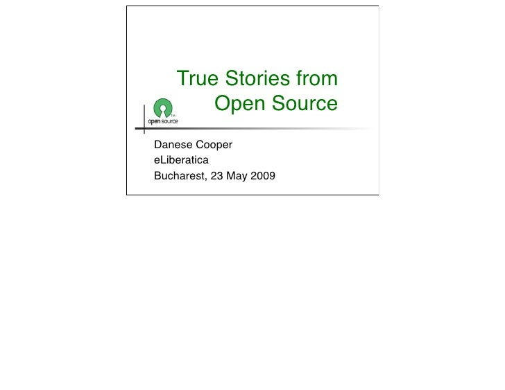 True Stories from         Open Source Danese Cooper eLiberatica Bucharest, 23 May 2009