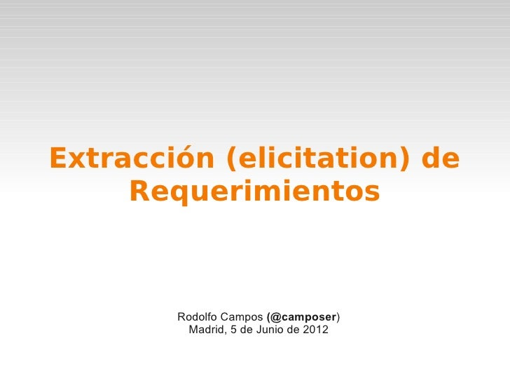 Extracción (elicitation) de     Requerimientos        Rodolfo Campos (@camposer)         Madrid, 5 de Junio de 2012