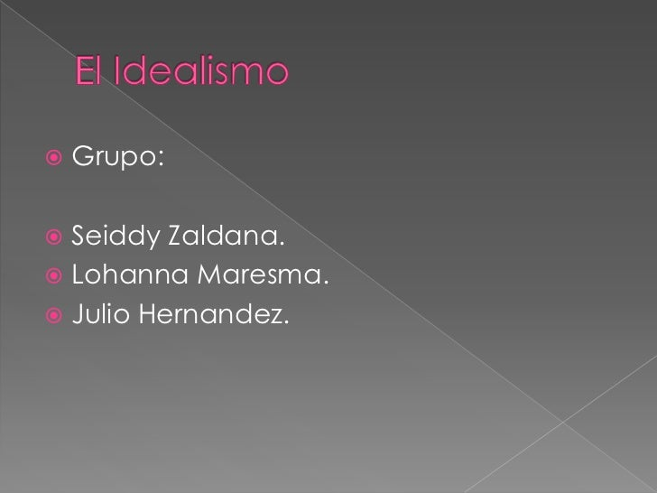 El Idealismo<br />Grupo:<br />Seiddy Zaldana.<br />LohannaMaresma.<br />Julio Hernandez.<br />