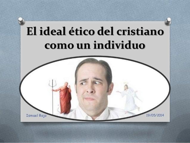 El ideal ético del cristiano como un individuo 19/05/2014Ismael Rojo