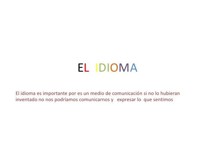 EL IDIOMA El idioma es importante por es un medio de comunicación si no lo hubieran inventado no nos podríamos comunicarno...
