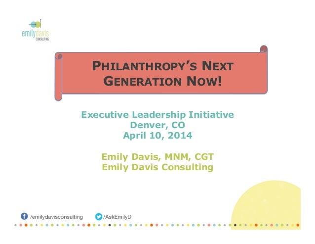Executive Leadership Initiative Denver, CO April 10, 2014 Emily Davis, MNM, CGT Emily Davis Consulting PHILANTHROPY'S NEXT...