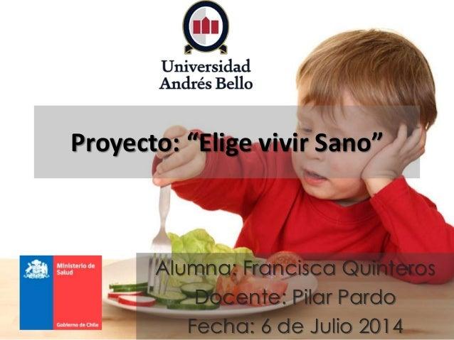 """Proyecto: """"Elige vivir Sano"""" Alumna: Francisca Quinteros Docente: Pilar Pardo Fecha: 6 de Julio 2014"""