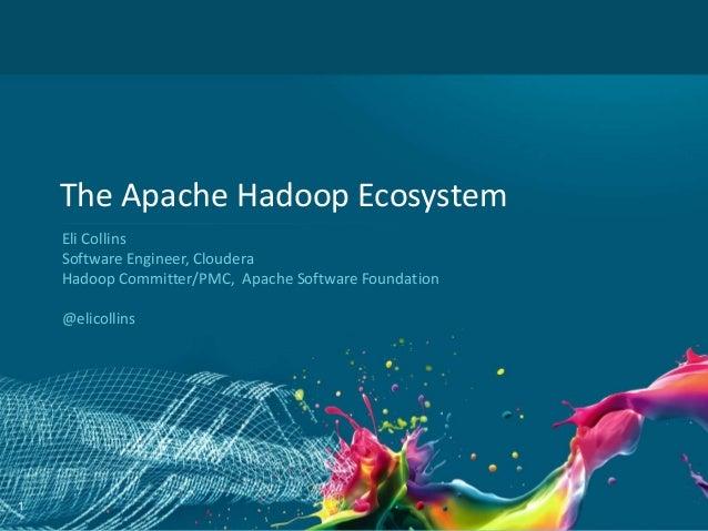 The Apache Hadoop Ecosystem    Eli Collins    Software Engineer, Cloudera    Hadoop Committer/PMC, Apache Software Foundat...