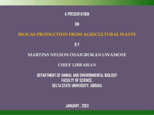A PRESENTATION ON BIOGAS PRODUCTION FROM AGRICULTURAL WASTE B Y MARTINS NELSON OSAIGBOKAN UWAMOSE CHIEF LIBRARIAN DEPARTME...