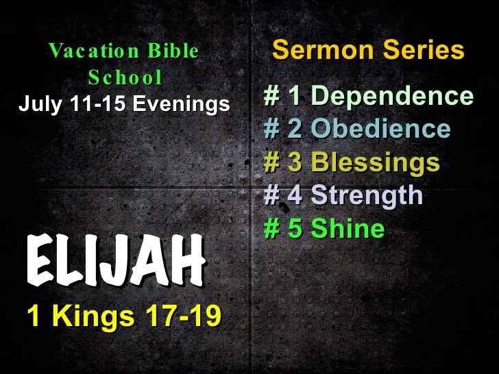 ELIJAH 1 Kings 17-19 Sermon Series Vacation Bible School July 11-15 Evenings # 1   Dependence # 2   Obedience # 3   Blessi...