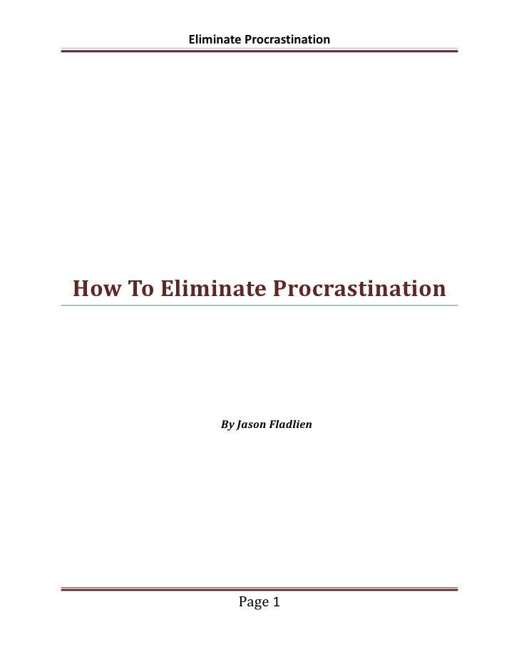 Eliminate ProcrastinationHow To Eliminate Procrastination              By Jason Fladlien                 Page 1