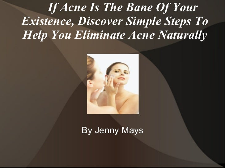 If Acne Is The Bane Of Your Existence, Discover Simple Steps To Help You Eliminate Acne Naturally By Jenny Mays