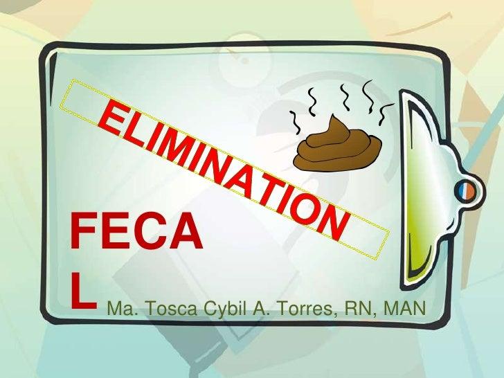 ELIMINATION <br />FECAL<br />Ma. Tosca Cybil A. Torres, RN, MAN<br />