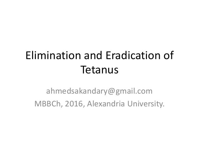 Elimination and Eradication of Tetanus ahmedsakandary@gmail.com MBBCh, 2016, Alexandria University.