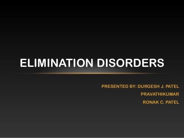 PRESENTED BY: DURGESH J. PATEL PRAVATHIKUMAR RONAK C. PATEL ELIMINATION DISORDERS
