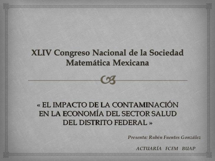« EL IMPACTO DE LA CONTAMINACIÓN EN LA ECONOMÍA DEL SECTOR SALUD DEL DISTRITO FEDERAL » Presenta: Rubén Fuentes González A...