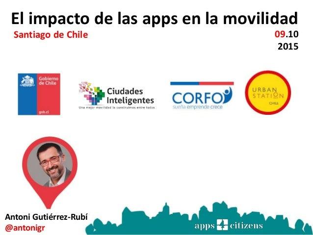 El impacto de las apps en la movilidad 09.10 2015 Santiago de Chile Antoni Gutiérrez-Rubí @antonigr