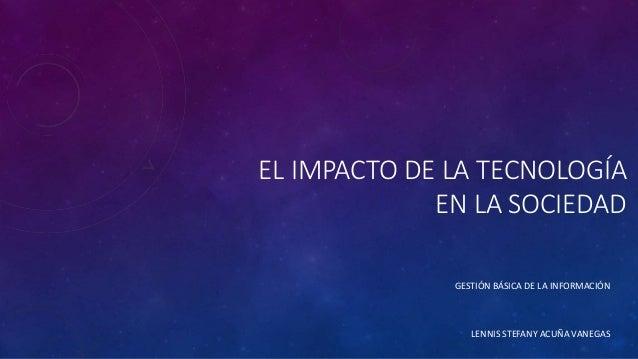 EL IMPACTO DE LA TECNOLOGÍA EN LA SOCIEDAD GESTIÓN BÁSICA DE LA INFORMACIÓN LENNIS STEFANY ACUÑA VANEGAS