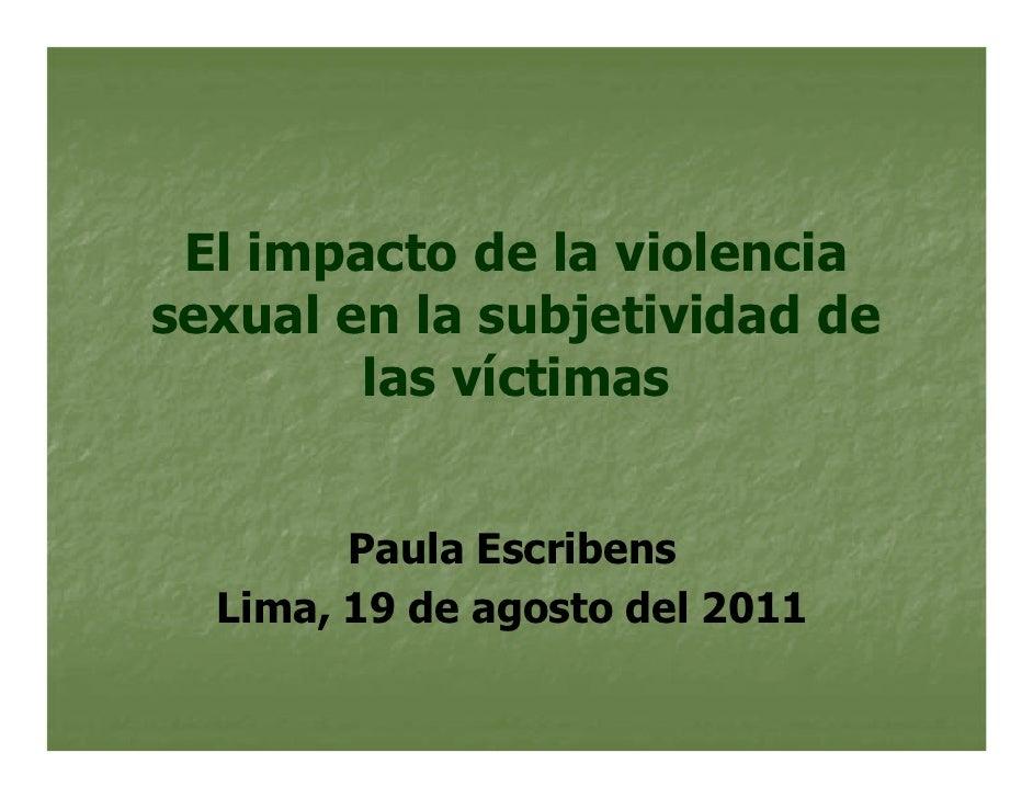 El impacto de la violenciasexual en la subjetividad de        las víctimas        Paula Escribens  Lima, 19 de agosto del ...