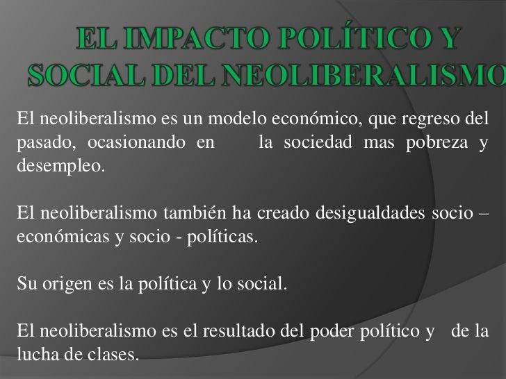 EL IMPACTO POLÍTICO Y<br />SOCIAL DEL NEOLIBERALISMO<br />El neoliberalismo es un modelo económico, que regreso del pasado...