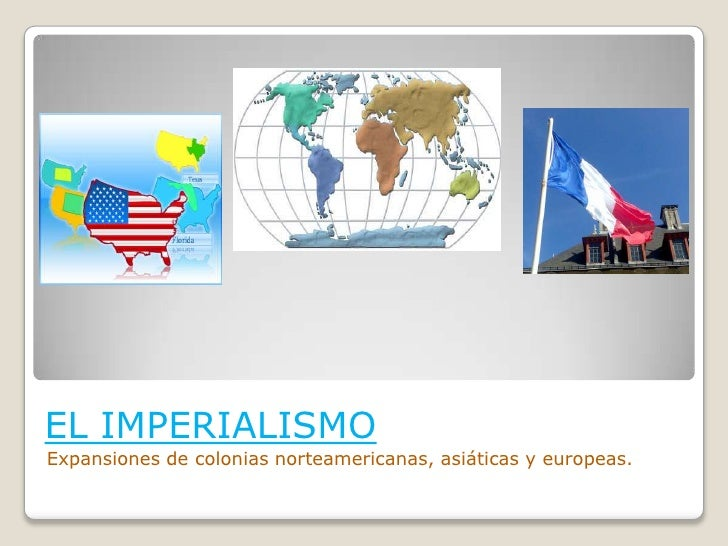 EL IMPERIALISMO<br />Expansiones de colonias norteamericanas, asiáticas y europeas.<br />