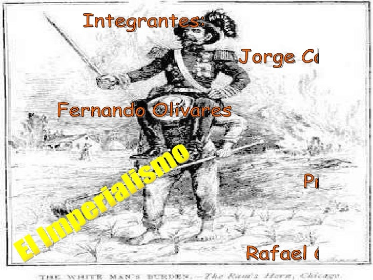 Integrantes: Jorge Casafranca Fernando Olivares  Profesor: Rafael Cravero El Imperialismo