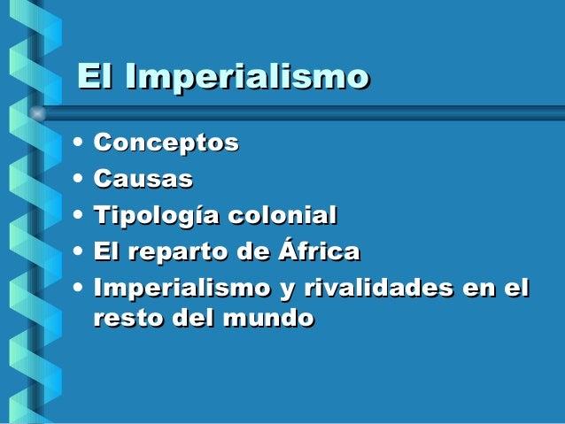 El Imperialismo•   Conceptos•   Causas•   Tipología colonial•   El reparto de África•   Imperialismo y rivalidades en el  ...