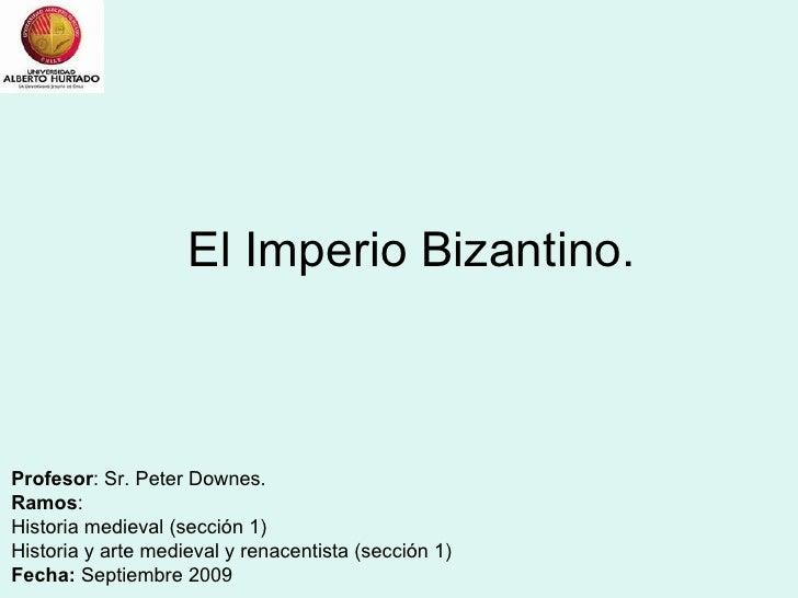 El Imperio Bizantino. Profesor : Sr. Peter Downes. Ramos : Historia medieval (sección 1) Historia y arte medieval y renace...