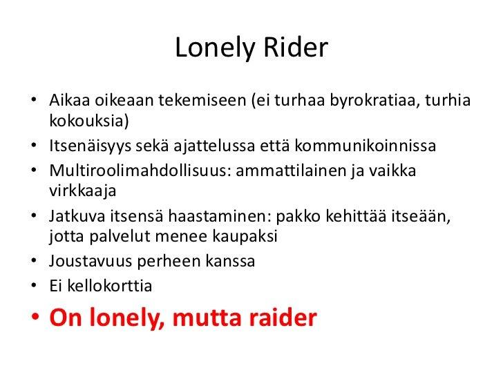 Lonely Rider• Aikaa oikeaan tekemiseen (ei turhaa byrokratiaa, turhia  kokouksia)• Itsenäisyys sekä ajattelussa että kommu...