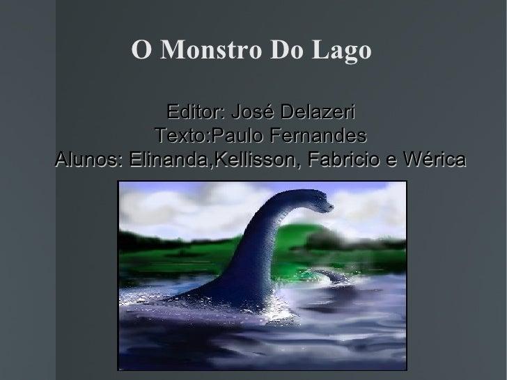 O Monstro Do Lago <ul><ul><li>Editor: José Delazeri </li></ul></ul><ul><ul><li>Texto:Paulo Fernandes </li></ul></ul><ul><u...
