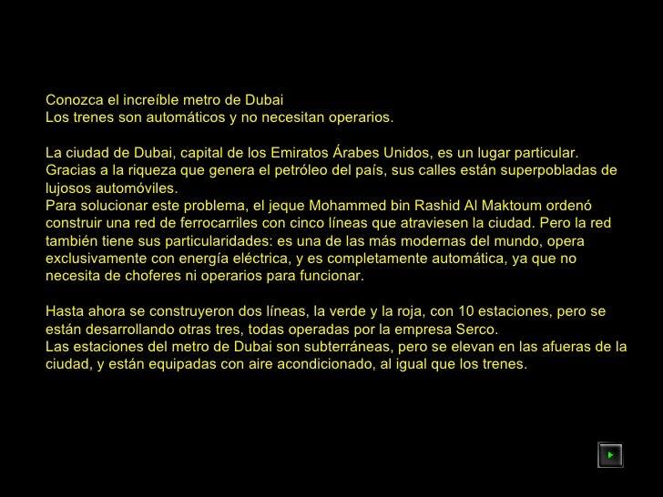 Conozca el increíble metro de Dubai  Los trenes son automáticos y no necesitan operarios.  La ciudad de Dubai, capital de ...