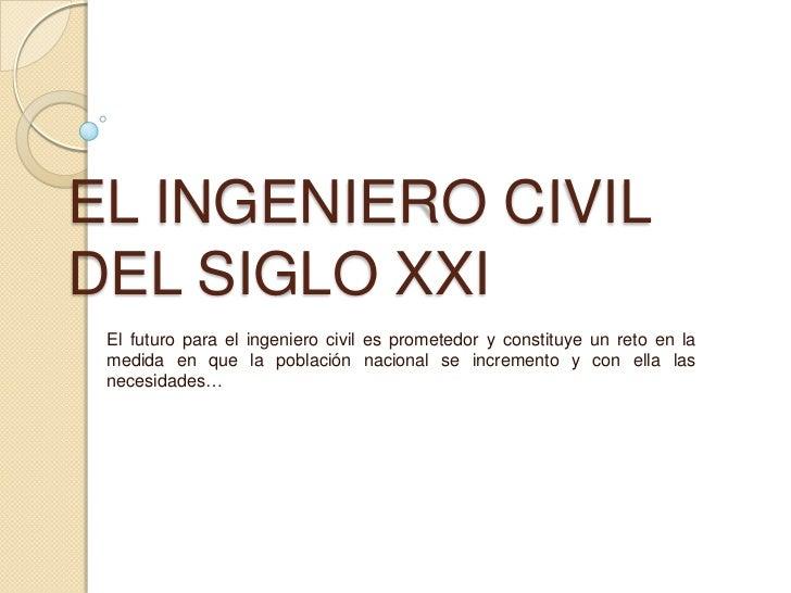 EL INGENIERO CIVILDEL SIGLO XXI El futuro para el ingeniero civil es prometedor y constituye un reto en la medida en que l...