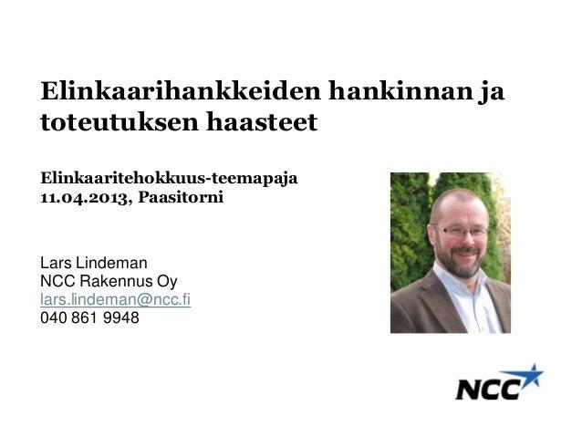 Elinkaarihankkeiden hankinnan jatoteutuksen haasteetElinkaaritehokkuus-teemapaja11.04.2013, PaasitorniLars LindemanNCC Rak...
