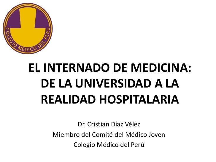 EL INTERNADO DE MEDICINA:  DE LA UNIVERSIDAD A LA  REALIDAD HOSPITALARIA         Dr. Cristian Díaz Vélez   Miembro del Com...