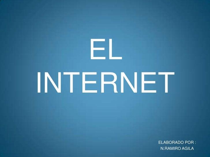ELABORADO POR :<br />N.RAMIRO AGILA<br />EL INTERNET<br />