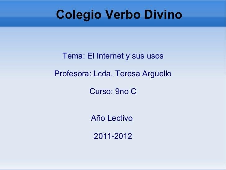 Colegio Verbo Divino  Tema: El Internet y sus usos Profesora: Lcda. Teresa Arguello Curso: 9no C Año Lectivo  2011-2012