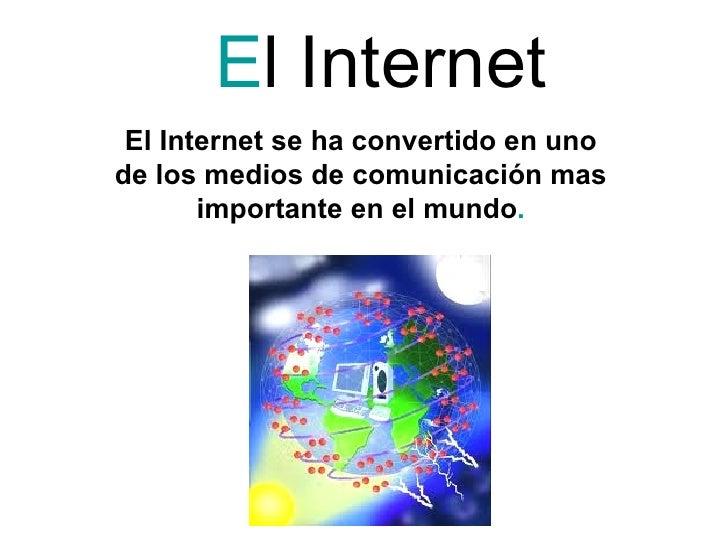 El Internet El Internet se ha convertido en unode los medios de comunicación mas       importante en el mundo.