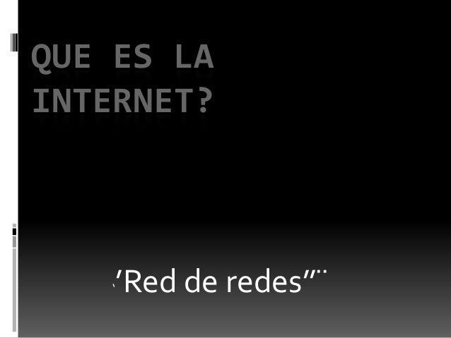 ''Red de redes''¨ QUE ES LA INTERNET?