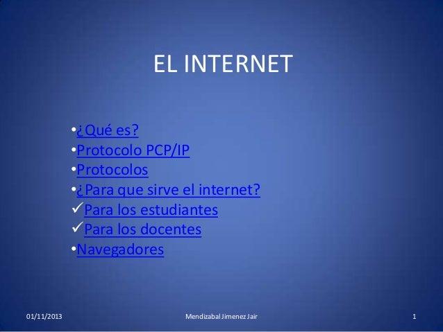 EL INTERNET •¿Qué es? •Protocolo PCP/IP •Protocolos •¿Para que sirve el internet? Para los estudiantes Para los docentes...