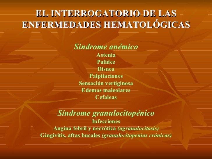 EL INTERROGATORIO DE LAS ENFERMEDADES HEMATOLÓGICAS Síndrome anémico Astenia Palidez Disnea Palpitaciones Sensación vertig...
