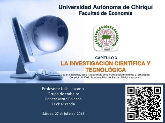 Universidad Autónoma de Chiriquí Facultad de Economía CAPÍTULO 3 LA INVESTIGACIÓN CIENTÍFICA Y TECNOLÓGICA Cegarra Sánchez...
