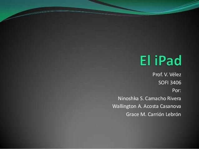 Prof. V. Vélez SOFI 3406 Por: Ninoshka S. Camacho Rivera Wallington A. Acosta Casanova Grace M. Carrión Lebrón