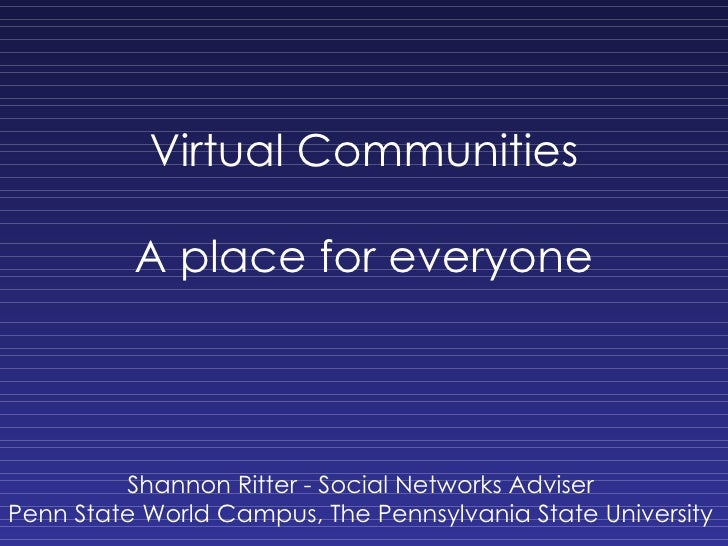 Virtual Communities A place for everyone Shannon Ritter - Social Networks Adviser Penn State World Campus, The Pennsylvani...