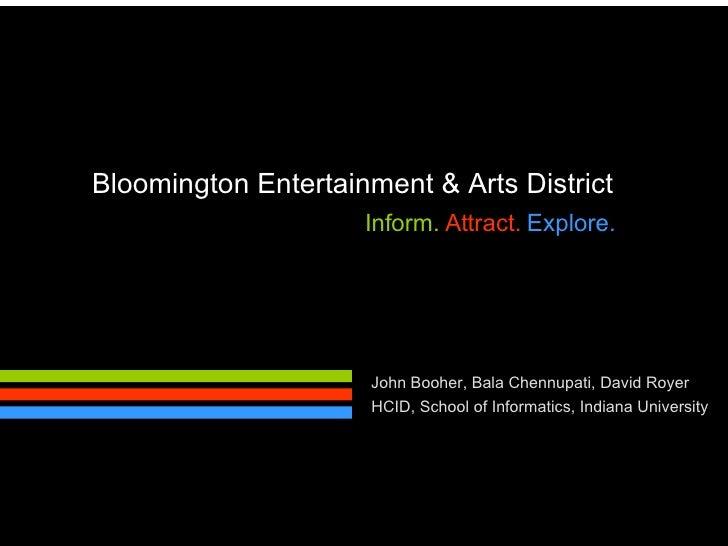 Bloomington Entertainment & Arts District Inform.   Attract.   Explore. John Booher, Bala Chennupati, David Royer HCID, Sc...